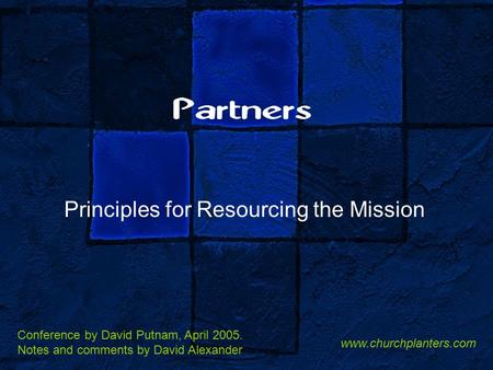 Partners Principles for Resourcing the Mission Conference by David Putnam, April 2005. Notes and comments by David Alexander www.churchplanters.com.