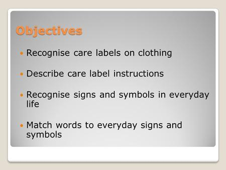 Objectives Recognise care labels on clothing Describe care label instructions Recognise signs and symbols in everyday life Match words to everyday signs.