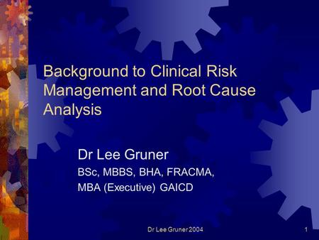 Dr Lee Gruner 20041 Background to Clinical Risk Management and Root Cause Analysis Dr Lee Gruner BSc, MBBS, BHA, FRACMA, MBA (Executive) GAICD.