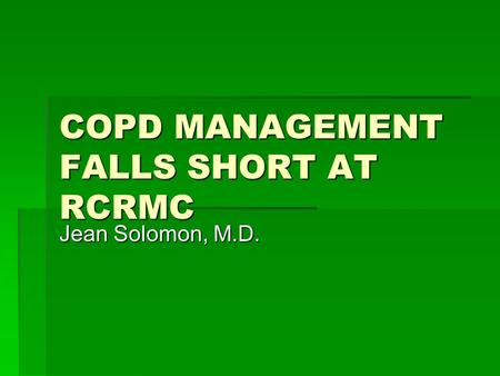 COPD MANAGEMENT FALLS SHORT AT RCRMC Jean Solomon, M.D.