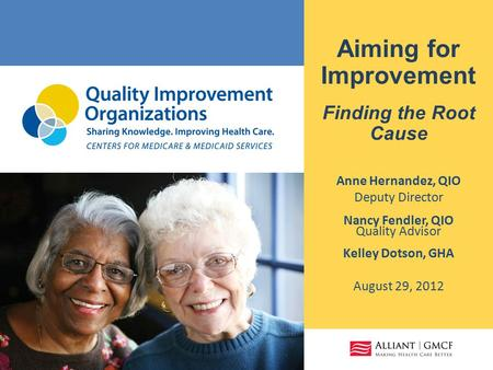 Aiming for Improvement Finding the Root Cause Anne Hernandez, QIO Deputy Director Nancy Fendler, QIO Quality Advisor Kelley Dotson, GHA August 29, 2012.