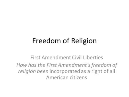 Freedom of Religion First Amendment Civil Liberties How has the First Amendment's freedom of religion been incorporated as a right of all American citizens.
