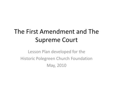 The First Amendment and The Supreme Court Lesson Plan developed for the Historic Polegreen Church Foundation May, 2010.