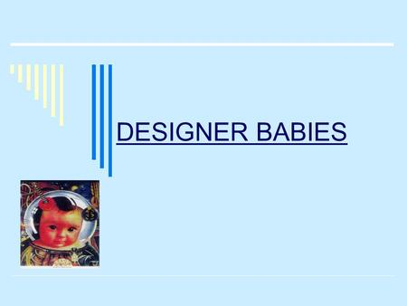DESIGNER BABIES. What?  Definition: The term used to define the genetic engineering of an embryo's genes and genome in order to specify the genes of.