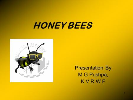 1 HONEY BEES Presentation By M G Pushpa, K V R W F.