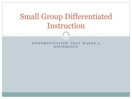 DIFFERENTIATION THAT MAKES A DIFFERENCE Small Group Differentiated Instruction.