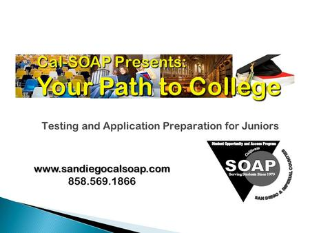 Cal-SOAP Presents: Your Path to College Testing and Application Preparation for Juniors www.sandiegocalsoap.com 858.569.1866.