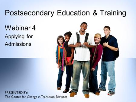 Postsecondary Education & Training Webinar 4 Applying for Admissions PRESENTED BY: The Center for Change in Transition Services.