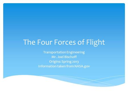 The Four Forces of Flight Transportation Engineering Mr. Joel Bischoff Origins: Spring 2013 Information taken from NASA.gov.