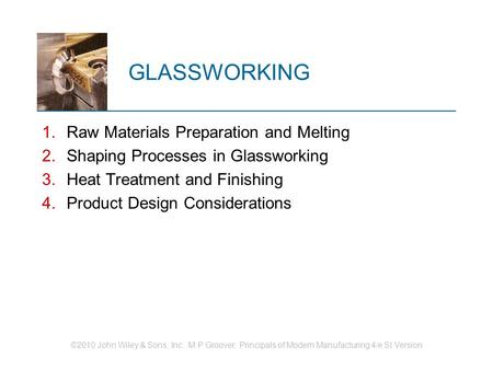 ©2010 John Wiley & Sons, Inc. M P Groover, Principals of Modern Manufacturing 4/e SI Version GLASSWORKING 1.Raw Materials Preparation and Melting 2.Shaping.