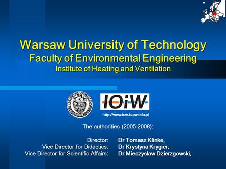Warsaw University of Technology Faculty of Environmental Engineering Institute of Heating and Ventilation The authorities (2005-2008): Director: Dr Tomasz.