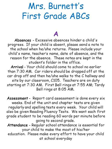 Mrs. Burnett's First Grade ABCs A Absences - Excessive absences hinder a child's progress. If your child is absent, please send a note to the school when.