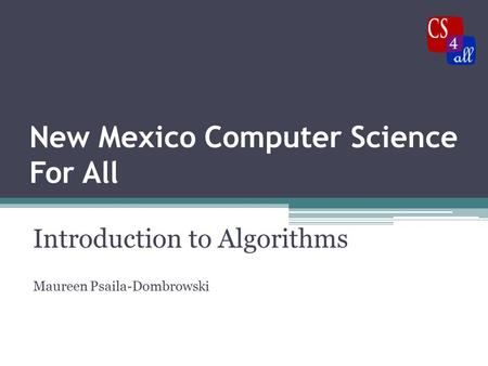 New Mexico Computer Science For All Introduction to Algorithms Maureen Psaila-Dombrowski.