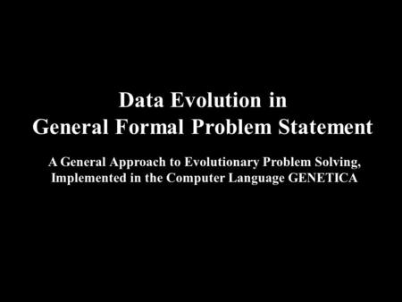 Data Evolution in General Formal Problem Statement A General Approach to Evolutionary Problem Solving, Implemented in the Computer Language GENETICA.