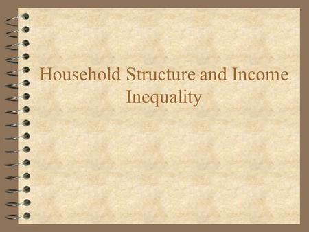 Household Structure and Income Inequality. Postwar Changes in Household Structure 4 Fewer extended family households 4 Family size increased and then.