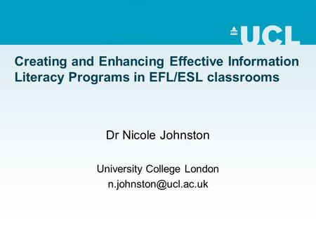Creating and Enhancing Effective Information Literacy Programs in EFL/ESL classrooms Dr Nicole Johnston University College London
