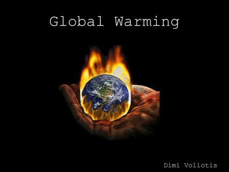 Global Warming Dimi Voliotis. What is Global Warming? Global Warming is the rise in the overall temperature of the earth's atmosphere, generally attributed.