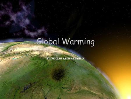 Global Warming By: Nicolas Reinhart Salim. What is Global Warming? Global Warming is when the temperature of the earth is raise up This happened because.