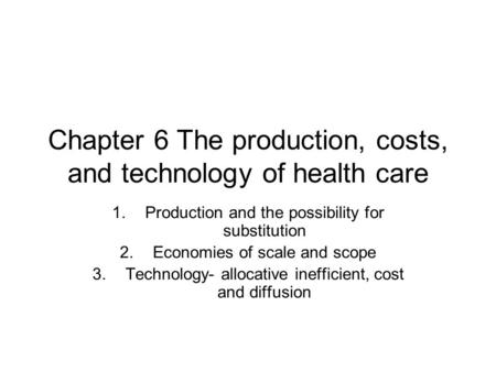 Chapter 6 The production, costs, and technology of health care 1.Production and the possibility for substitution 2.Economies of scale and scope 3.Technology-