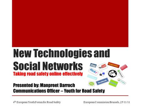New Technologies and Social Networks Taking road safety online effectively Presented by: Manpreet Darroch Communications Officer – Youth for Road Safety.