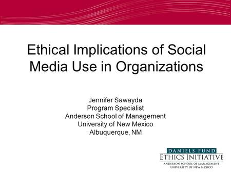 Ethical Implications of Social Media Use in Organizations Jennifer Sawayda Program Specialist Anderson School of Management University of New Mexico Albuquerque,