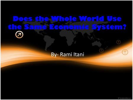 Does the Whole World Use the Same Economic System? By- Rami Itani.
