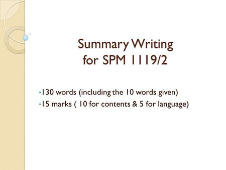 Summary Writing for SPM 1119/2 130 words (including the 10 words given) 15 marks ( 10 for contents & 5 for language)