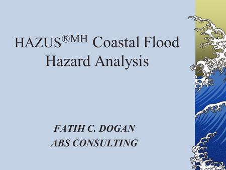 HAZUS ®MH Coastal Flood Hazard Analysis FATIH C. DOGAN ABS CONSULTING.