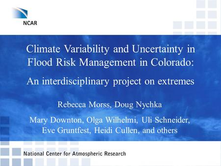 Climate Variability and Uncertainty in Flood Risk Management in Colorado: An interdisciplinary project on extremes Rebecca Morss, Doug Nychka Mary Downton,
