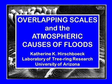 OVERLAPPING SCALES and the ATMOSPHERIC CAUSES OF FLOODS Katherine K. Hirschboeck Laboratory of Tree-ring Research University of Arizona.
