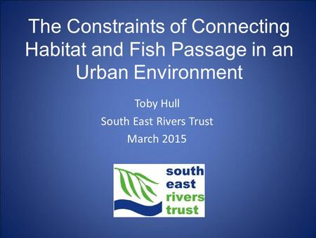 Toby Hull South East Rivers Trust March 2015 The Constraints of Connecting Habitat and Fish Passage in an Urban Environment.