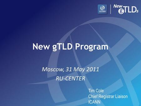 New gTLD Program Moscow, 31 May 2011 RU-CENTER Tim Cole Chief Registrar Liaison ICANN.
