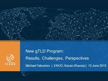 New gTLD Program: Results, Challenges, Perspectives Мichael Yakushev | ENOG, Kazan (Russia) | 10 June 2015.