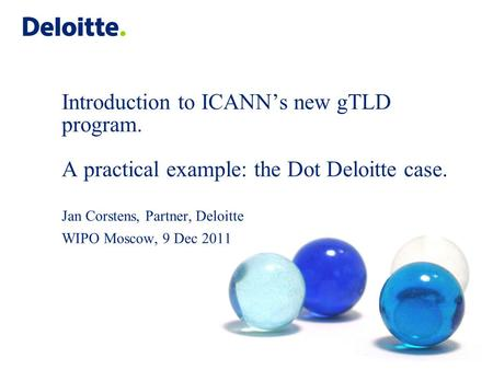 Introduction to ICANN's new gTLD program. A practical example: the Dot Deloitte case. Jan Corstens, Partner, Deloitte WIPO Moscow, 9 Dec 2011.