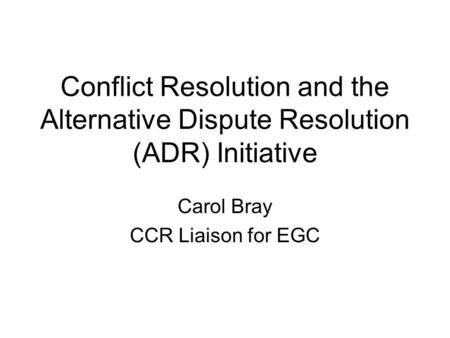 Conflict Resolution and the Alternative Dispute Resolution (ADR) Initiative Carol Bray CCR Liaison for EGC.