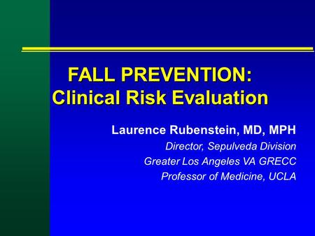 FALL PREVENTION: Clinical Risk Evaluation Laurence Rubenstein, MD, MPH Director, Sepulveda Division Greater Los Angeles VA GRECC Professor of Medicine,
