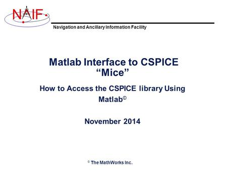 "Navigation and Ancillary Information Facility NIF Matlab Interface to CSPICE ""Mice"" How to Access the CSPICE library Using Matlab © November 2014 © The."