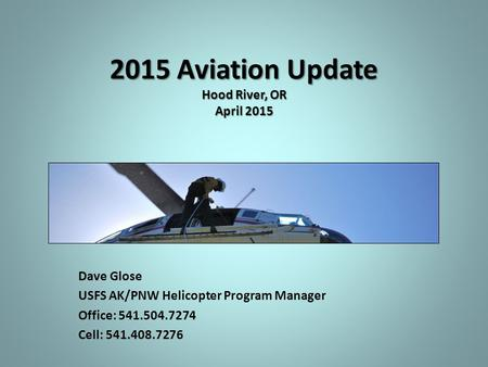 2015 Aviation Update Hood River, OR April 2015 Dave Glose USFS AK/PNW Helicopter Program Manager Office: 541.504.7274 Cell: 541.408.7276.