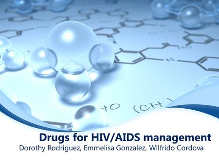 Drugs for HIV/AIDS management Dorothy Rodriguez, Emmelisa Gonzalez, Wilfrido Cordova.