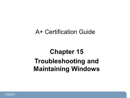 A+ Certification Guide Chapter 15 Troubleshooting and Maintaining Windows.