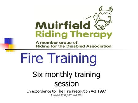 Fire Training Six monthly training session In accordance to The Fire Precaution Act 1997 Amended 1999, 2003 and 2005.