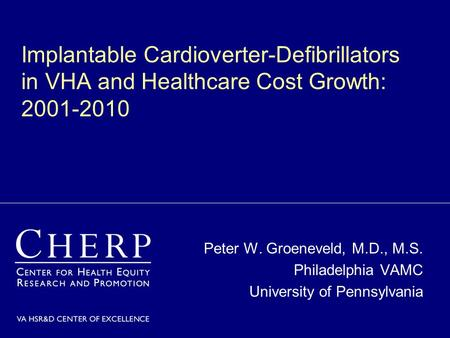 Implantable Cardioverter-Defibrillators in VHA and Healthcare Cost Growth: 2001-2010 Peter W. Groeneveld, M.D., M.S. Philadelphia VAMC University of Pennsylvania.