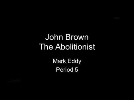 John Brown The Abolitionist Mark Eddy Period 5. In The Beginning He was born on May 9,1800 in Torrington, Connecticut His father was strictly against.