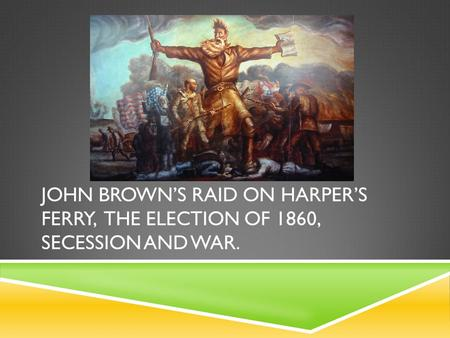 JOHN BROWN'S RAID ON HARPER'S FERRY, THE ELECTION OF 1860, SECESSION AND WAR.
