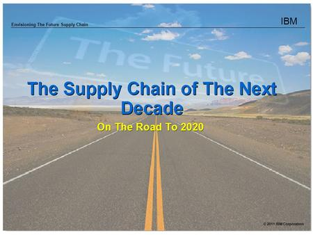 IBM Envisioning The Future Supply Chain © 2011 IBM Corporation.