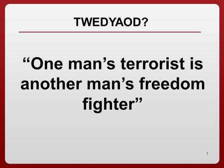 """One man's terrorist is another man's freedom fighter"""
