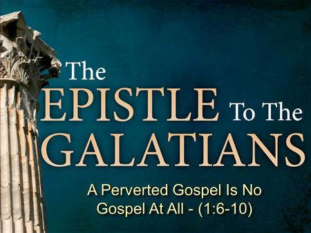 A Perverted Gospel Is No Gospel At All - (1:6-10).