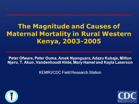 The Magnitude and Causes of Maternal Mortality in Rural Western Kenya, 2003-2005 Peter Ofware, Peter Ouma, Amek Nyanguara, Adazu Kubaje, Milton Njeru,