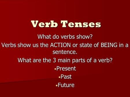 Verb Tenses What do verbs show? Verbs show us the ACTION or state of BEING in a sentence. What are the 3 main parts of a verb? Present Present Past Past.