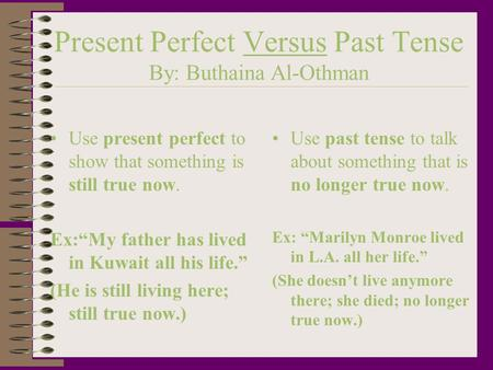 "Present Perfect Versus Past Tense By: Buthaina Al-Othman Use present perfect to show that something is still true now. Ex:""My father has lived in Kuwait."